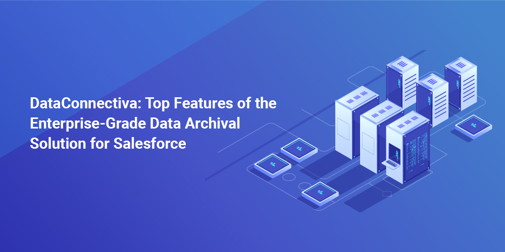 DataConnectiva: Top Features of the Enterprise-Grade Data Archival Solution for Salesforce