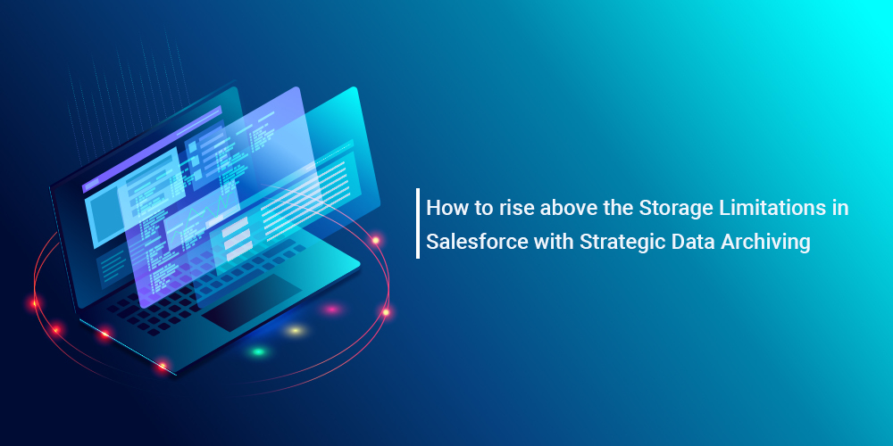 How to rise above the Storage Limitations in Salesforce with Strategic Data Archiving