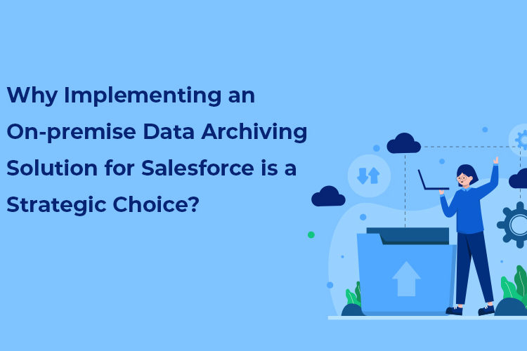 Why Implementing an On-premise Data Archiving Solution for Salesforce is a Strategic Choice